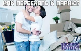 Как переехать жить к парню — советы. Как переехать к парню, чтобы с ним жить? Как подготовить родителей к этому